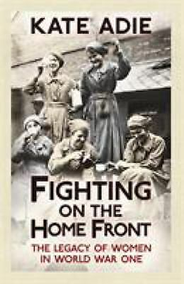 £4.05 • Buy Fighting On The Home Front : The Legacy Of Women In World War One Kate Adie