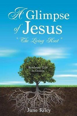 A Glimpse Of Jesus - The Living Root Revelation 22:16 In Genesis - June Riley • 11.50£