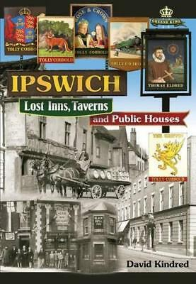 Ipswich: Lost Inns, Taverns And Public Houses By David Kindred, NEW Book, FREE & • 11.10£
