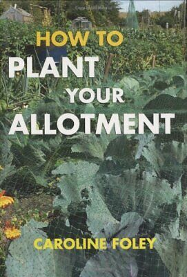 How To Plant Your Allotment By Foley, Caroline Hardback Book The Cheap Fast Free • 5.99£