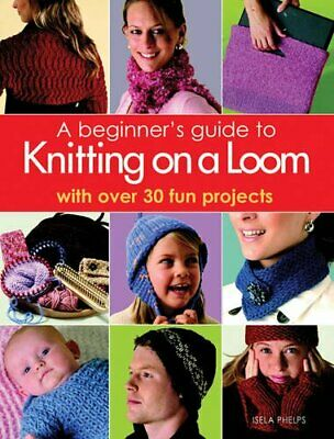 A Beginner's Guide To Knitting On A Loom : With Ove... By Isela Phelps Paperback • 20.99£