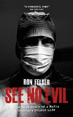 See No Evil: The True Story Of A Mafia Doctor's Double Life By Ron Felber Book • 5.99£