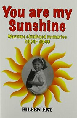 You Are My Sunshine: Wartime Childhood Memories 1939-1945 By Fry, Eileen Book • 10.99£