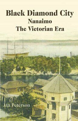 Black Diamond City: Nanaimo - The Victorian Era By Peterson, Jan Paperback Book • 13.99£