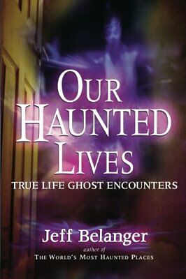 Our Haunted Lives: True Life Ghost Encounters By Jeff Belanger Paperback Book • 12.99£