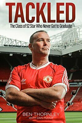 Ben Thornley - Tackled: The Class Of '92 Star Who Never Got To G... By Dan Poole • 11.99£