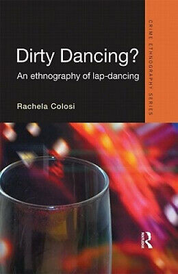 Dirty Dancing: An Ethnography Of Lap Dancing (Routledge Advances In Ethnography) • 109£