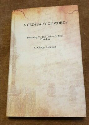 A Glossary Of Words : Pertaining To The Dialect Of Mid Yorkshire : C Clough Robi • 19.49£