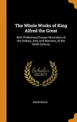 The Whole Works Of King Alfred The Great: With Preliminary Essays Illustrative • 34.47£