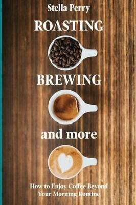 £18 • Buy Roasting, Brewing And More: How To Enjoy Coffee Beyond Your Morning Routine