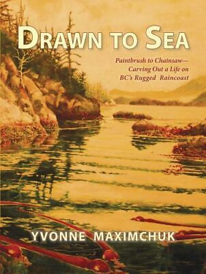 Drawn To Sea : Paintbrush To Chainsaw - Carving Out A Life On BC's Rugged... • 2.93£