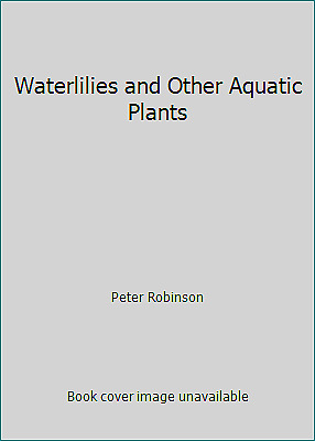 Waterlilies And Other Aquatic Plants By Peter Robinson • 2.93£