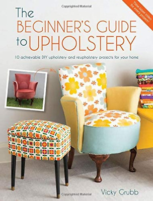 The Beginner's Guide To Upholstery: 10 Achievable DIY Upholstery And Projects • 13.59£