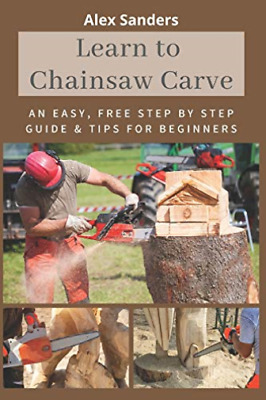 £7.64 • Buy Sanders Alex-Learn To Chainsaw Carve BOOK NEW