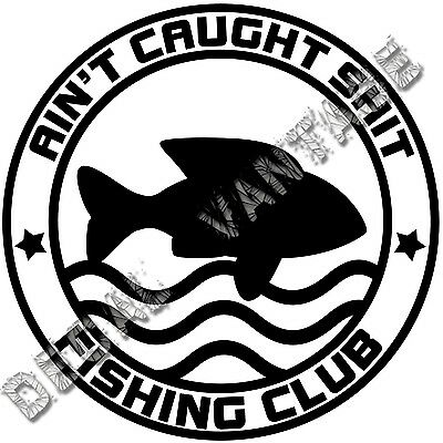 $4.49 • Buy Ain't Caught Sh*t Fishing Club Vinyl Sticker Decal Boat - Choose Size Color