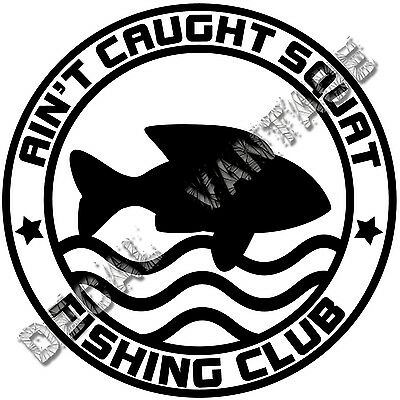 $4.49 • Buy Ain't Caught Squat Fishing Club Vinyl Sticker Decal Boat - Choose Size Color