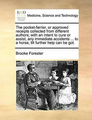 The Pocket-farrier, Or Approved Receipts Collec. Forester, Bro.#*= • 13.42£