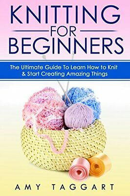 Knitting: For Beginners! - The Ultimate Guide To Learn How To... By Taggart, Amy • 27.99£