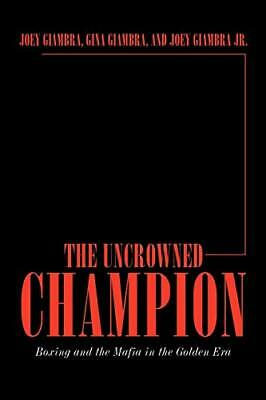 The Uncrowned Champion: Boxing And The Mafia In The Golden Era. Giambra, Joey.# • 13.24£