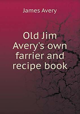 Old Jim Avery's Own Farrier And Recipe Book. Avery, James 9785518971042 New.#*= • 36.40£