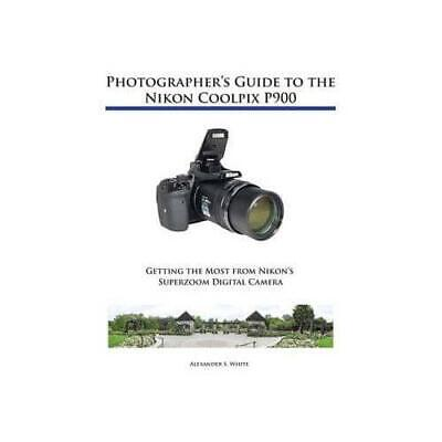 Photographer's Guide To The Nikon Coolpix P900 By White, Alexander S. • 18.99£