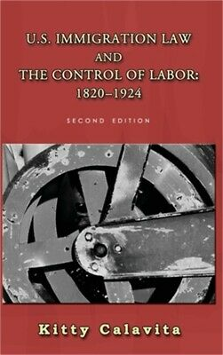 U.S. Immigration Law And The Control Of Labor: 1820-1924 (Hardback Or Cased Book • 35.27£