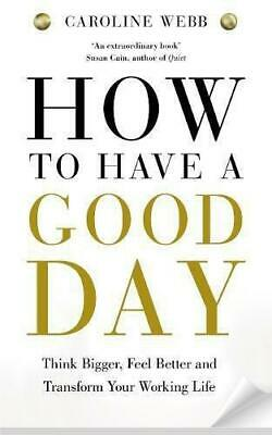 How To Have A Good Day: Think Bigger, Feel Better And Transform Your Working Lif • 4.42£