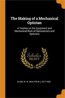 The Making Of A Mechanical Optician: A Treatise On The Equipment And Mechanical • 15.78£