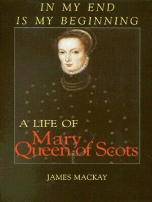 In My End Is My Beginning: A Life Of Mary Queen Of Scots By James A Mackay • 5.98£