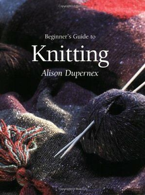 £3.35 • Buy Beginner's Guide To Knitting (Beginner's Guide To Needlecrafts)-Alison Dupernex