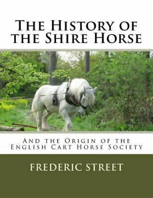The History Of The Shire Horse: And The Origin Of The English Cart Horse Soci... • 9.88£